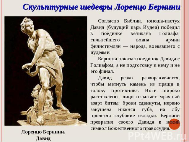 Скульптурные шедевры Лоренцо БерниниСогласно Библии, юноша-пастух Давид (будущий царь Иудеи) победил в поединке великана Голиафа, сильнейшего воина армии филистимлян — народа, воевавшего с иудеями. Бернини показал поединок Давида с Голиафом, а не по…
