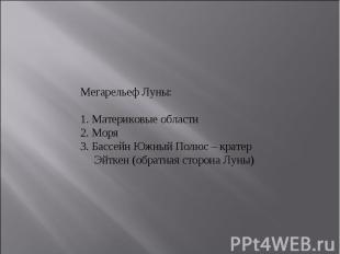 Мегарельеф Луны:1. Материковые области2. Моря3. Бассейн Южный Полюс – кратер Эй