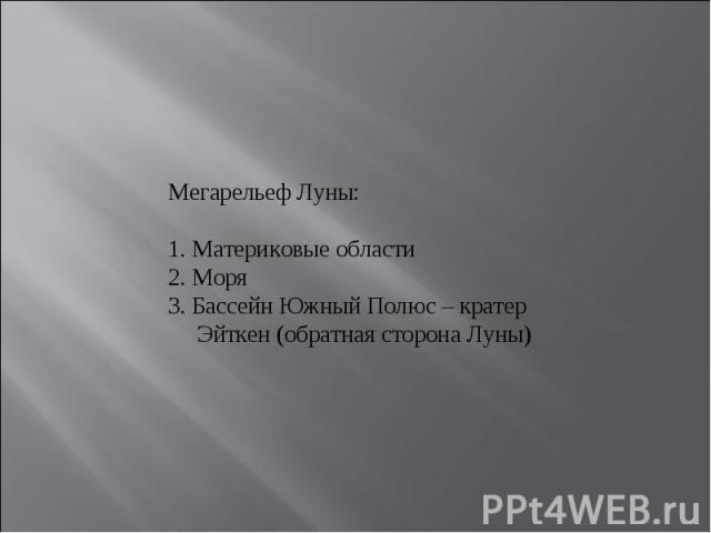 Мегарельеф Луны:1. Материковые области2. Моря3. Бассейн Южный Полюс – кратер Эйткен (обратная сторона Луны)
