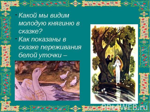 Какой мы видим молодую княгиню в сказке?Как показаны в сказке переживания белой уточки – княгини?