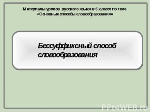 Материалы уроков русского языка в 6 классе по теме «Основные способы словообразо