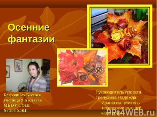 Осенние фантазии Безродных Ксения ученица 9 Б класса МБОУ СОШ № 203 ХЭЦ Руководи