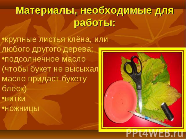 Материалы, необходимые для работы:крупные листья клёна, илилюбого другого дерева;подсолнечное масло (чтобы букет не высыхал, масло придаст букету блеск) нитки ножницы