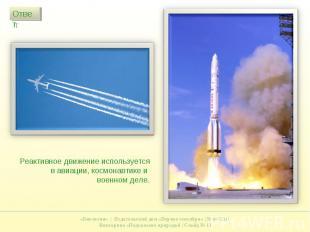 Реактивное движение используется в авиации, космонавтике и военном деле.