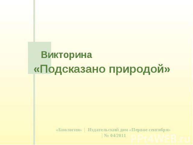 Викторина «Подсказано природой»«Биология» | Издательский дом «Первое сентября» | № 04/2011