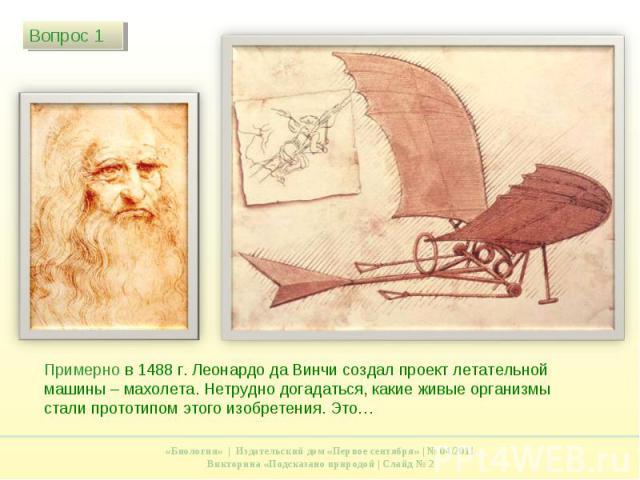 Примерно в 1488 г. Леонардо да Винчи создал проект летательной машины – махолета. Нетрудно догадаться, какие живые организмы стали прототипом этого изобретения. Это…