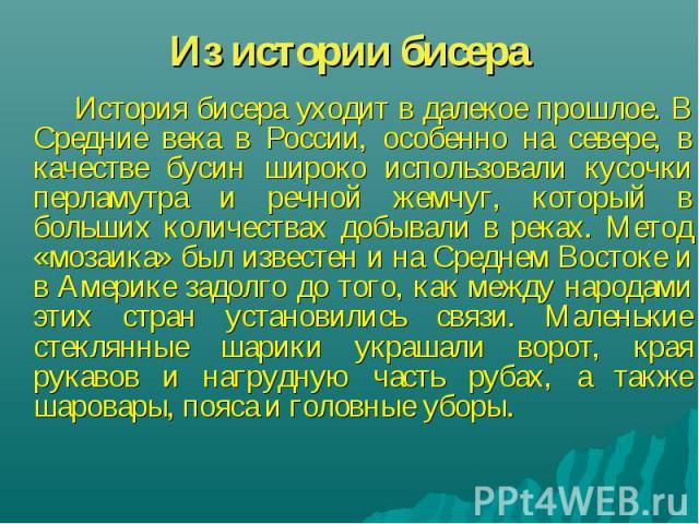 Из истории бисера История бисера уходит в далекое прошлое. В Средние века в России, особенно на севере, в качестве бусин широко использовали кусочки перламутра и речной жемчуг, который в больших количествах добывали в реках. Метод «мозаика» был изве…