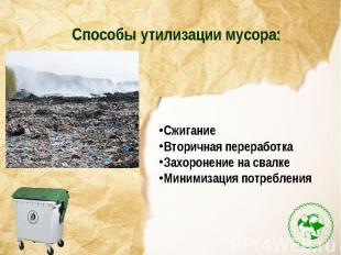 Способы утилизации мусора:СжиганиеВторичная переработкаЗахоронение на свалкеМини