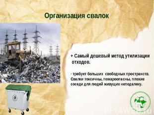 Организация свалок+ Самый дешевый метод утилизации отходов. требует больших своб