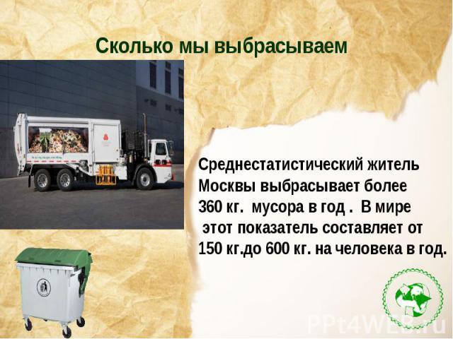 Сколько мы выбрасываемСреднестатистический житель Москвы выбрасывает более 360 кг. мусора в год . В мире этот показатель составляет от 150 кг.до 600 кг. на человека в год.