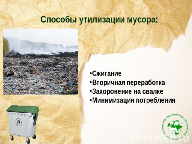 Способы утилизации мусора:СжиганиеВторичная переработкаЗахоронение на свалкеМинимизация потребления