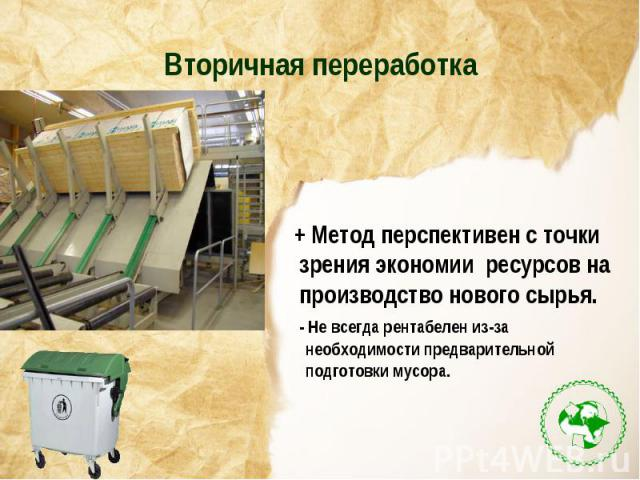Вторичная переработка+ Метод перспективен с точки зрения экономии ресурсов на производство нового сырья. - Не всегда рентабелен из-за необходимости предварительной подготовки мусора.