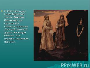 В 1880-1881 годах Савва Мамонтов заказал Виктору Васнецову три картины для кабин