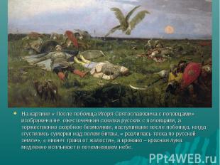 На картине « После побоища Игоря Святославовича с половцами» изображена не ожест
