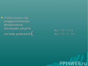 Чтобы узнать год рождения Виктора Михайловича Васнецова, решите систему уравнени