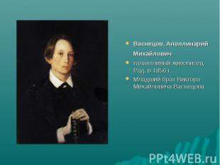 Васнецов, Аполлинарий Михайлович талантливый живописец. Род. в 1856 г. Младший б
