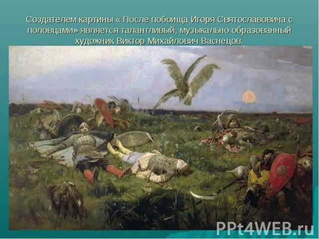 Создателем картины « После побоища Игоря Святославовича с половцами» является талантливый, музыкально образованный художник Виктор Михайлович Васнецов.