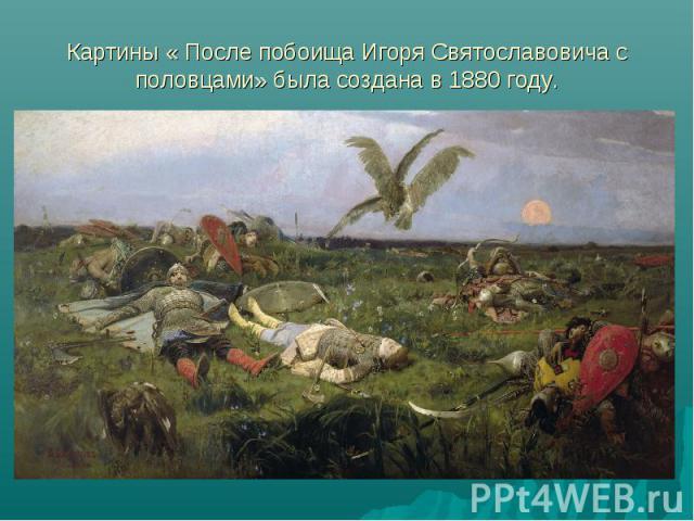 Картины « После побоища Игоря Святославовича с половцами» была создана в 1880 году.