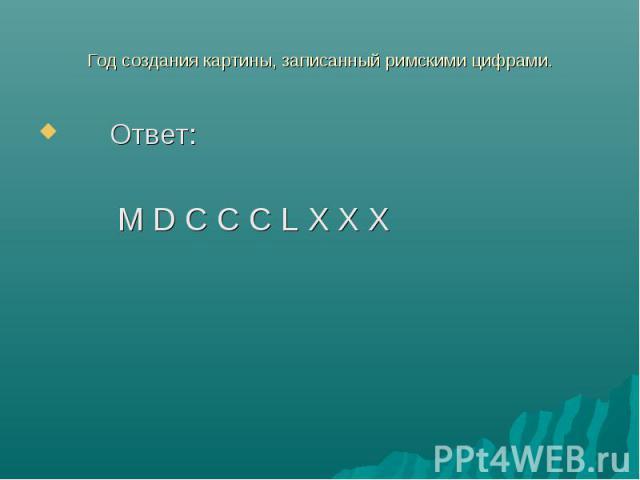 Год создания картины, записанный римскими цифрами. Ответ: M D C C C L X X X