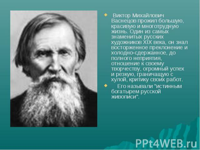 Виктор Михайлович Васнецов прожил большую, красивую и многотрудную жизнь. Один из самых знаменитых русских художников XIX века, он знал восторженное преклонение и холодно-сдержанное, до полного неприятия, отношение к своему творчеству, огромный успе…