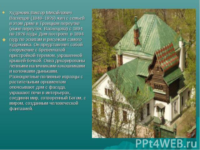 Художник Виктор Михайлович Васнецов (1848–1926) жил с семьей в этом доме в Троицком переулке (ныне переулок Васнецова) с 1894 по 1926 годы. Дом построен в 1894 году по эскизам и рисункам самого художника. Он представляет собой сооружение с бревенч…
