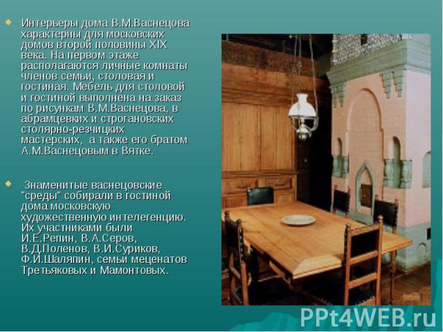 Интерьеры дома В.М.Васнецова характерны для московских домов второй половины XIX века. На первом этаже располагаются личные комнаты членов семьи, столовая и гостиная. Мебель для столовой и гостиной выполнена на заказ по рисункам В.М.Васнецова, в абр…