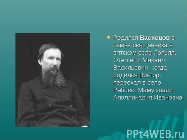 Родился Васнецов в семье священника в вятском селе Лопьял. Отец его, Михаил Васильевич, когда родился Виктор, переехал в село Рябово. Маму звали Аполлинария Ивановна.