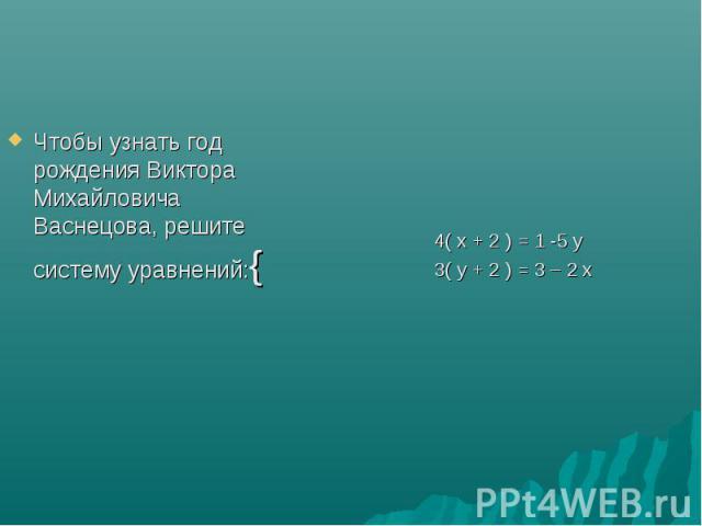 Чтобы узнать год рождения Виктора Михайловича Васнецова, решите систему уравнений:{ 4( x + 2 ) = 1 -5 y 3( y + 2 ) = 3 – 2 x