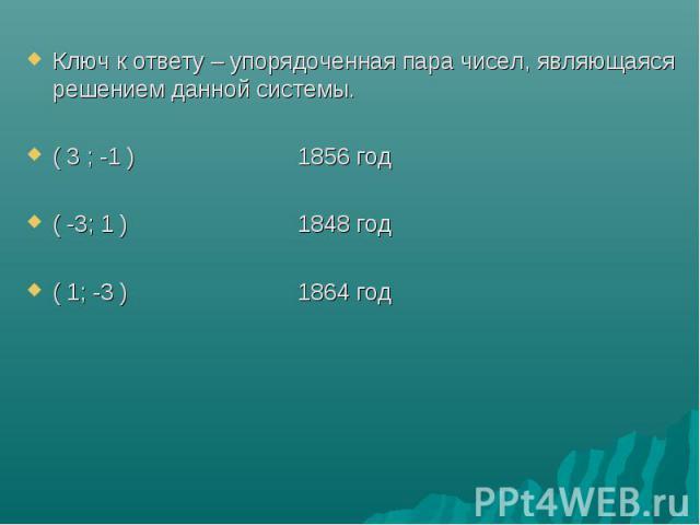 Ключ к ответу – упорядоченная пара чисел, являющаяся решением данной системы.( 3 ; -1 ) 1856 год( -3; 1 ) 1848 год( 1; -3 ) 1864 год