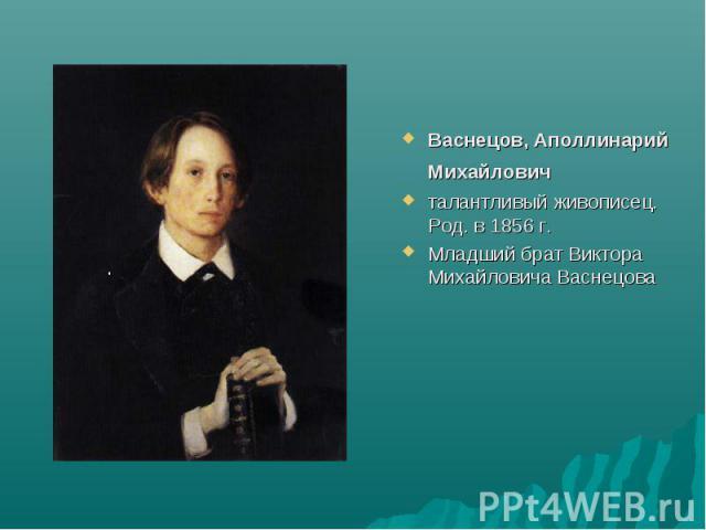 Васнецов, Аполлинарий Михайлович талантливый живописец. Род. в 1856 г. Младший брат Виктора Михайловича Васнецова
