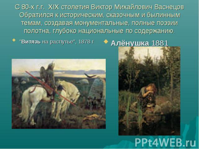 С 80-х г.г. XIX столетия Виктор Михайлович Васнецов Обратился к историческим, сказочным и былинным темам, создавая монументальные, полные поэзии полотна, глубоко национальные по содержанию.