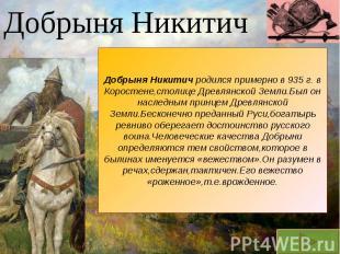 Добрыня НикитичДобрыня Никитич родился примерно в 935 г. в Коростене,столице Дре