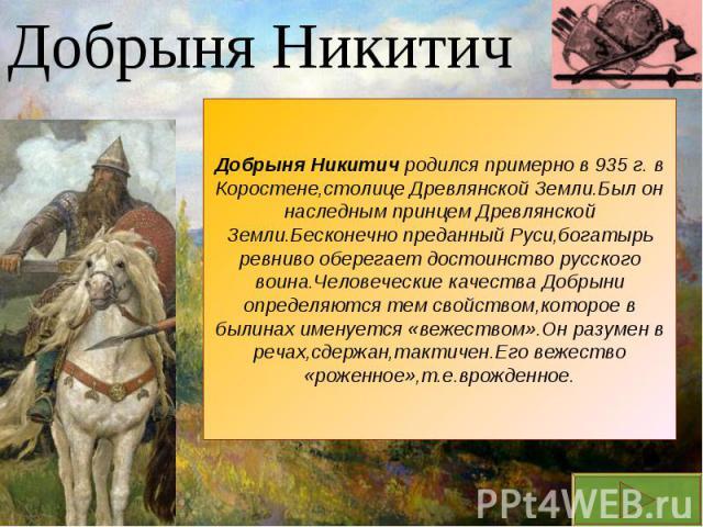 Добрыня НикитичДобрыня Никитич родился примерно в 935 г. в Коростене,столице Древлянской Земли.Был он наследным принцем Древлянской Земли.Бесконечно преданный Руси,богатырь ревниво оберегает достоинство русского воина.Человеческие качества Добрыни о…