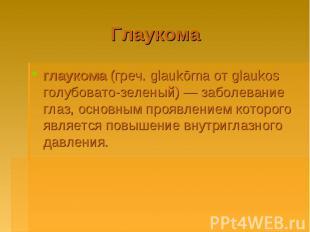 Глаукома глаукома (греч. glaukōma от glaukos голубовато-зеленый)— заболевание г