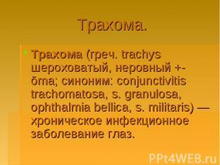 Трахома.Трахома (греч. trachys шероховатый, неровный +-ōma; синоним: conjunctivi