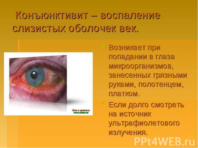 Конъюнктивит – воспаление слизистых оболочек век.Возникает при попадании в глаза микроорганизмов, занесенных грязными руками, полотенцем, платком.Если долго смотреть на источник ультрафиолетового излучения.