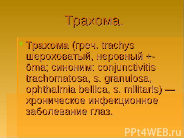 Трахома.Трахома (греч. trachys шероховатый, неровный +-ōma; синоним: conjunctivitis trachomatosa, s. granulosa, ophthalmia bellica, s. militaris)— хроническое инфекционное заболевание глаз.