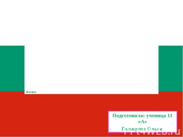 Болгария Подготовила: ученица 11 «А»Голицына Ольга