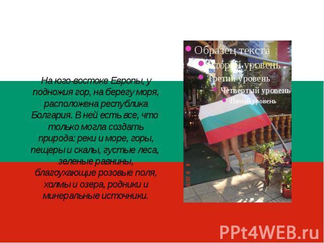 На юго-востоке Европы, у подножия гор, на берегу моря, расположена республика Болгария. В ней есть все, что только могла создать природа: реки и море, горы, пещеры и скалы, густые леса, зеленые равнины, благоухающие розовые поля, холмы и озера, родн…