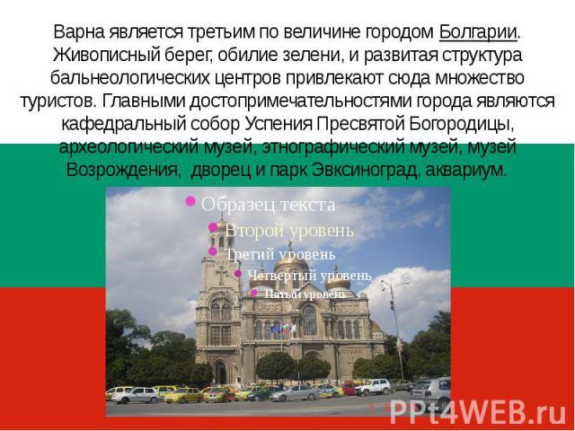 Варна является третьим по величине городом Болгарии. Живописный берег, обилие зелени, и развитая структура бальнеологических центров привлекают сюда множество туристов. Главными достопримечательностями города являются кафедральный собор Успения Прес…