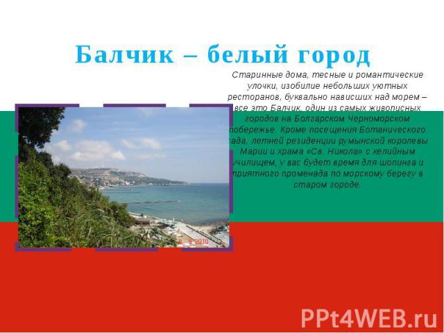 Балчик – белый городСтаринные дома, тесные и романтические улочки, изобилие небольших уютных ресторанов, буквально нависших над морем – все это Балчик, один из самых живописных городов на Болгарском Черноморском побережье. Кроме посещения Ботаническ…