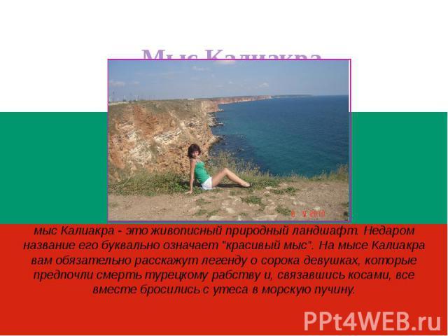 Мыс Калиакрамыс Калиакра - это живописный природный ландшафт. Недаром название его буквально означает