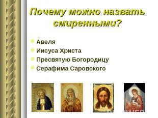 Почему можно назвать смиренными?АвеляИисуса ХристаПресвятую БогородицуСерафима С