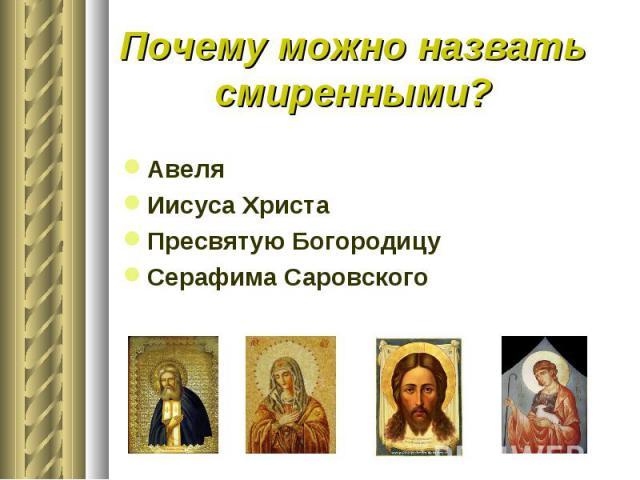 Почему можно назвать смиренными?АвеляИисуса ХристаПресвятую БогородицуСерафима Саровского