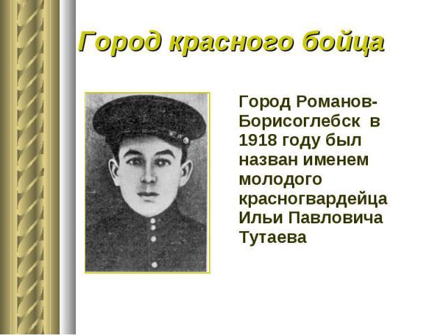 Город красного бойцаГород Романов-Борисоглебск в 1918 году был назван именем молодого красногвардейца Ильи Павловича Тутаева