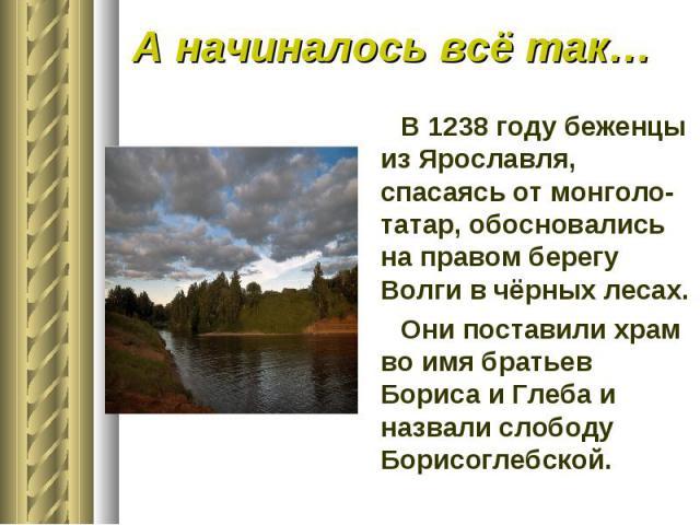 А начиналось всё так…В 1238 году беженцы из Ярославля, спасаясь от монголо-татар, обосновались на правом берегу Волги в чёрных лесах.Они поставили храм во имя братьев Бориса и Глеба и назвали слободу Борисоглебской.