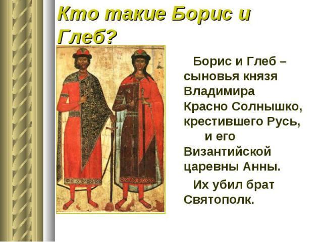 Кто такие Борис и Глеб?Борис и Глеб – сыновья князя Владимира Красно Солнышко, крестившего Русь, и его Византийской царевны Анны.Их убил брат Святополк.