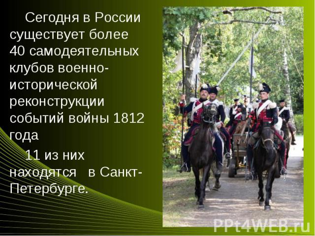 Сегодня в России существует более 40 самодеятельных клубов военно-исторической реконструкции событий войны 1812 года Сегодня в России существует более 40 самодеятельных клубов военно-исторической реконструкции событий войны 1812 года 11 из них наход…