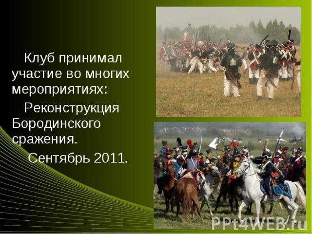 Клуб принимал участие во многих мероприятиях:Клуб принимал участие во многих мероприятиях:Реконструкция Бородинского сражения. Сентябрь 2011.