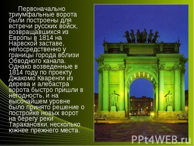 Первоначально триумфальные ворота были построены для встречи русских войск, возвращавшихся из Европы в 1814 на Нарвской заставе, непосредственно у границы города вблизи Обводного канала. Однако возведенные в 1814 году по проекту Джакомо Кваренги из …